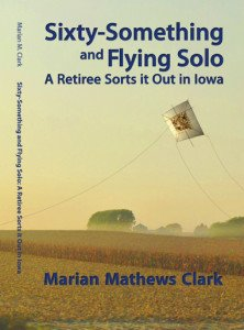 Clark – Sixty Something and Flying Solo: A Retiree Sorts it Out in Iowa